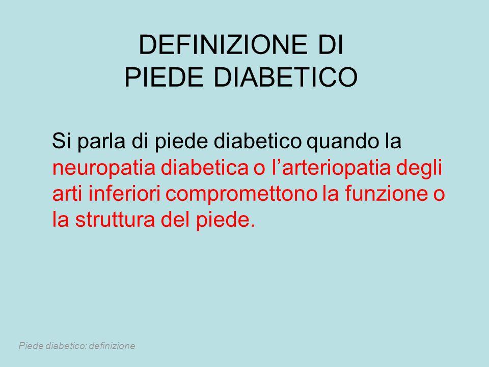 DEFINIZIONE DI PIEDE DIABETICO Si parla di piede diabetico quando la neuropatia diabetica o larteriopatia degli arti inferiori compromettono la funzio