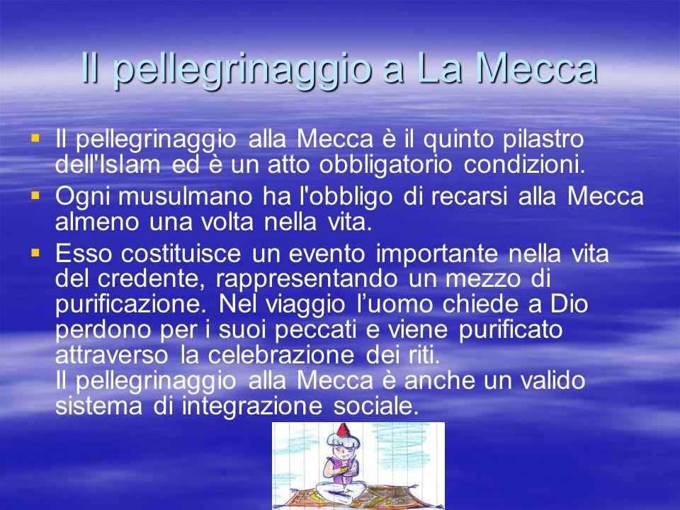 Il pellegrinaggio a La Mecca Il pellegrinaggio alla Mecca è il quinto pilastro dell'Islam ed è un atto obbligatorio condizioni. Ogni musulmano ha l'ob