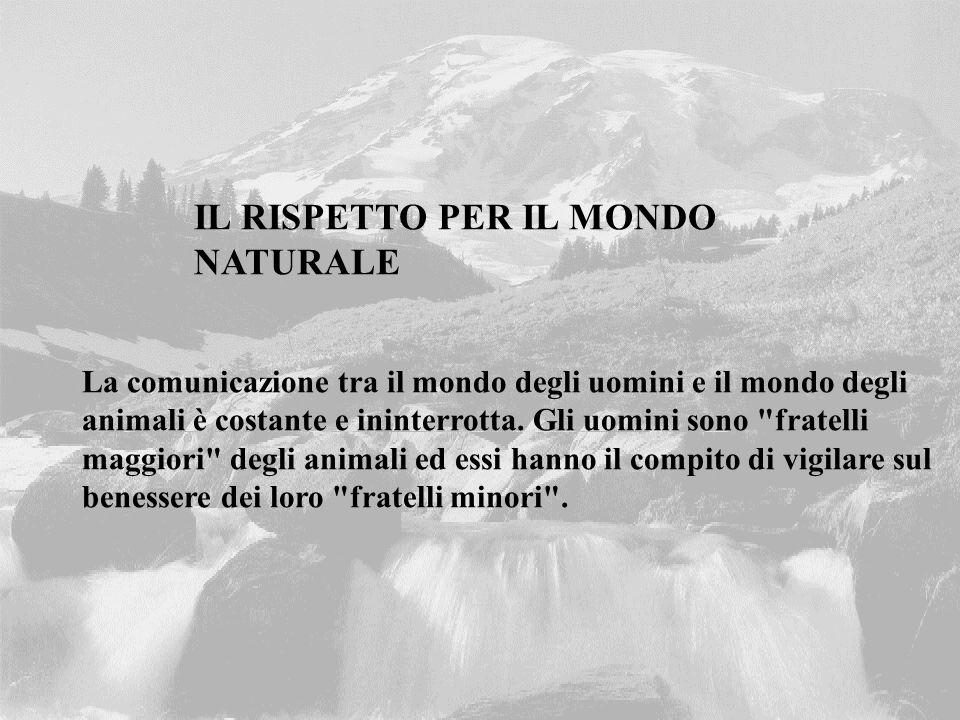 IL RISPETTO PER IL MONDO NATURALE La comunicazione tra il mondo degli uomini e il mondo degli animali è costante e ininterrotta. Gli uomini sono