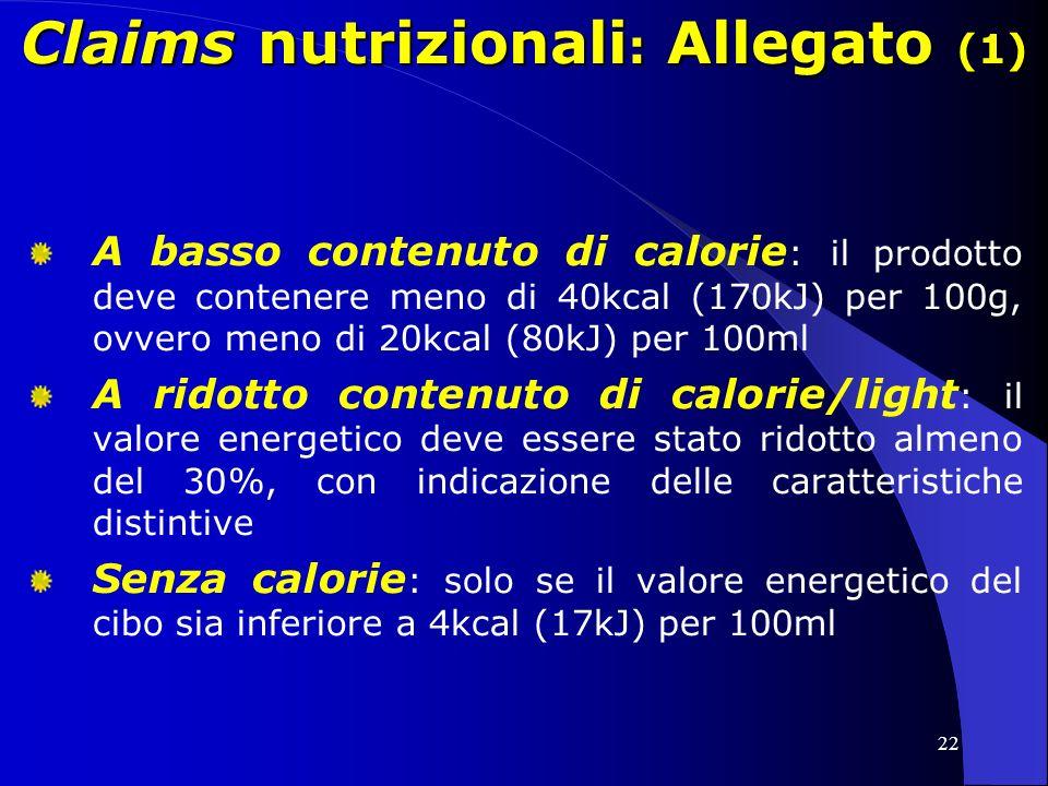 22 Claims nutrizionali : Allegato (1) A basso contenuto di calorie : il prodotto deve contenere meno di 40kcal (170kJ) per 100g, ovvero meno di 20kcal (80kJ) per 100ml A ridotto contenuto di calorie/light : il valore energetico deve essere stato ridotto almeno del 30%, con indicazione delle caratteristiche distintive Senza calorie : solo se il valore energetico del cibo sia inferiore a 4kcal (17kJ) per 100ml
