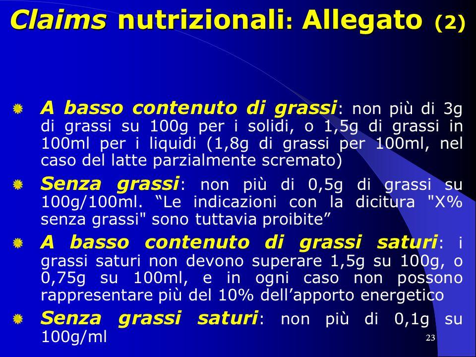 23 Claims nutrizionali : Allegato (2) A basso contenuto di grassi : non più di 3g di grassi su 100g per i solidi, o 1,5g di grassi in 100ml per i liquidi (1,8g di grassi per 100ml, nel caso del latte parzialmente scremato) Senza grassi : non più di 0,5g di grassi su 100g/100ml.