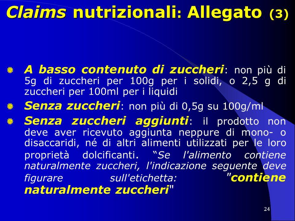 24 Claims nutrizionali : Allegato (3) A basso contenuto di zuccheri : non più di 5g di zuccheri per 100g per i solidi, o 2,5 g di zuccheri per 100ml per i liquidi Senza zuccheri : non più di 0,5g su 100g/ml Senza zuccheri aggiunti : il prodotto non deve aver ricevuto aggiunta neppure di mono- o disaccaridi, né di altri alimenti utilizzati per le loro proprietà dolcificanti.Se l alimento contiene naturalmente zuccheri, l indicazione seguente deve figurare sull etichetta: contiene naturalmente zuccheri