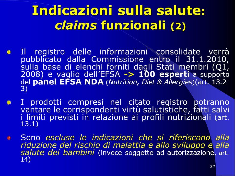 37 Indicazioni sulla salute : claims funzionali (2) Il registro delle informazioni consolidate verrà pubblicato dalla Commissione entro il 31.1.2010, sulla base di elenchi forniti dagli Stati membri (Q1, 2008) e vaglio dellEFSA -> 100 esperti a supporto del panel EFSA NDA ( Nutrition, Diet & Allergies ) (art.