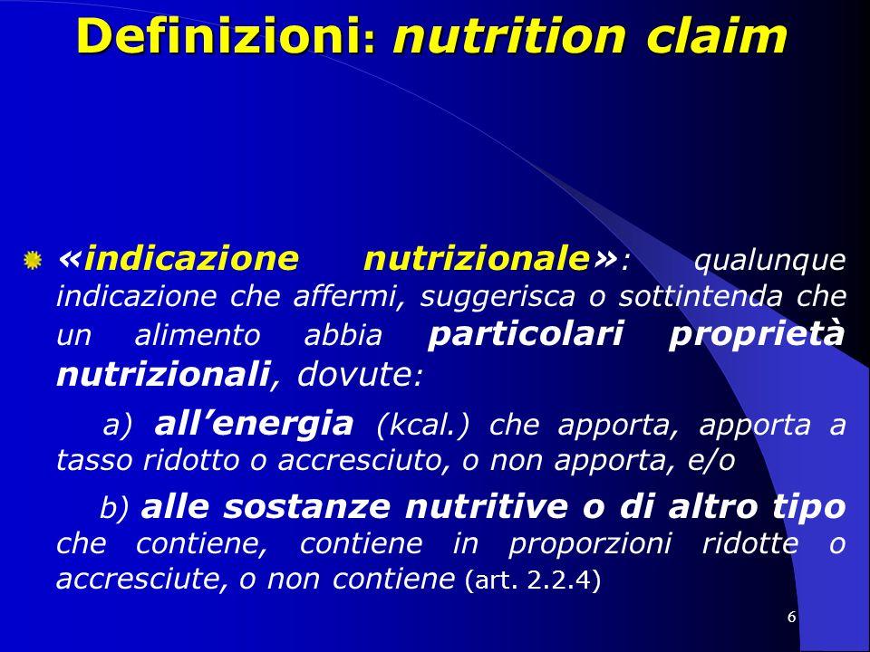 6 Definizioni : nutrition claim «indicazione nutrizionale» : qualunque indicazione che affermi, suggerisca o sottintenda che un alimento abbia particolari proprietà nutrizionali, dovute : a) allenergia (kcal.) che apporta, apporta a tasso ridotto o accresciuto, o non apporta, e/o b) alle sostanze nutritive o di altro tipo che contiene, contiene in proporzioni ridotte o accresciute, o non contiene (art.
