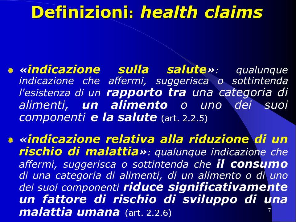7 Definizioni : health claims « indicazione sulla salute » : qualunque indicazione che affermi, suggerisca o sottintenda l esistenza di un rapporto tra una categoria di alimenti, un alimento o uno dei suoi componenti e la salute (art.