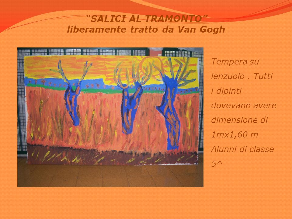 SALICI AL TRAMONTO liberamente tratto da Van Gogh Tempera su lenzuolo. Tutti i dipinti dovevano avere dimensione di 1mx1,60 m Alunni di classe 5^