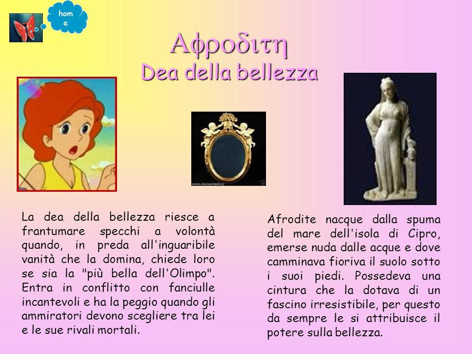 Dea della bellezza Dea della bellezza Afrodite nacque dalla spuma del mare dell isola di Cipro, emerse nuda dalle acque e dove camminava fioriva il suolo sotto i suoi piedi.