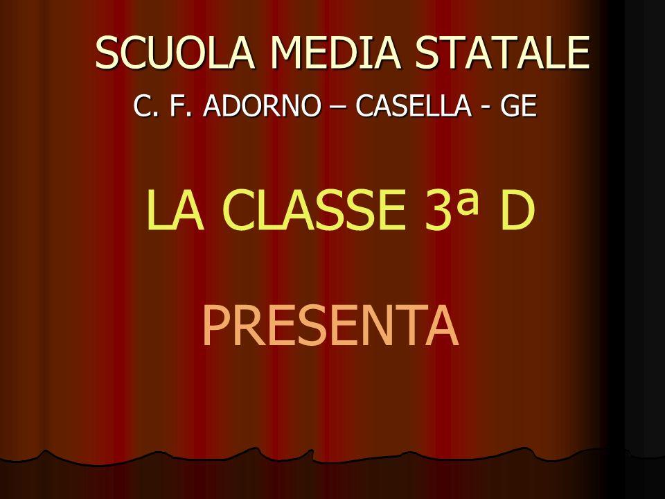 SCUOLA MEDIA STATALE C. F. ADORNO – CASELLA - GE LA CLASSE 3ª D PRESENTA