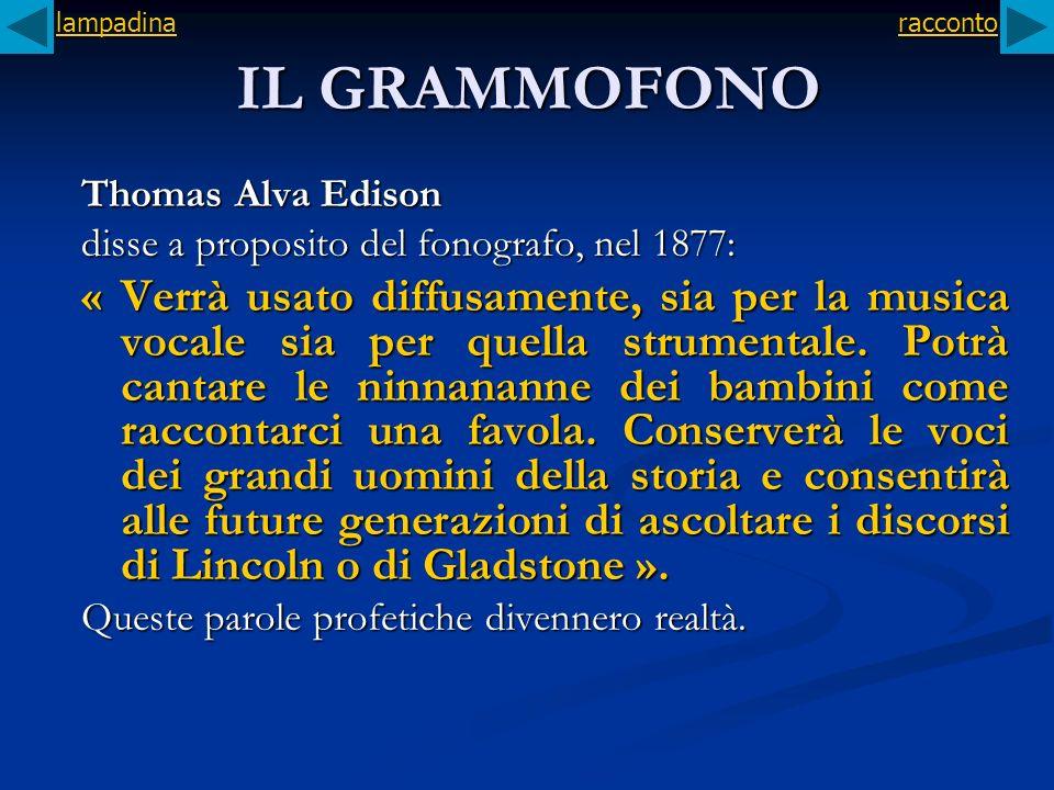 IL GRAMMOFONO Thomas Alva Edison disse a proposito del fonografo, nel 1877: « Verrà usato diffusamente, sia per la musica vocale sia per quella strume