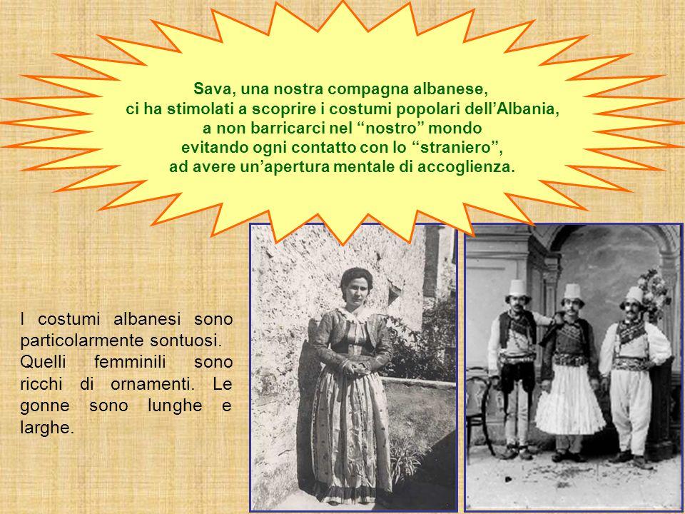 I costumi albanesi sono particolarmente sontuosi. Quelli femminili sono ricchi di ornamenti. Le gonne sono lunghe e larghe. Sava, una nostra compagna