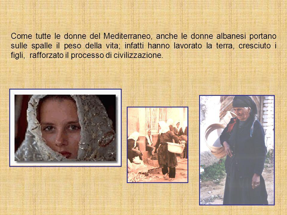 Come tutte le donne del Mediterraneo, anche le donne albanesi portano sulle spalle il peso della vita; infatti hanno lavorato la terra, cresciuto i fi