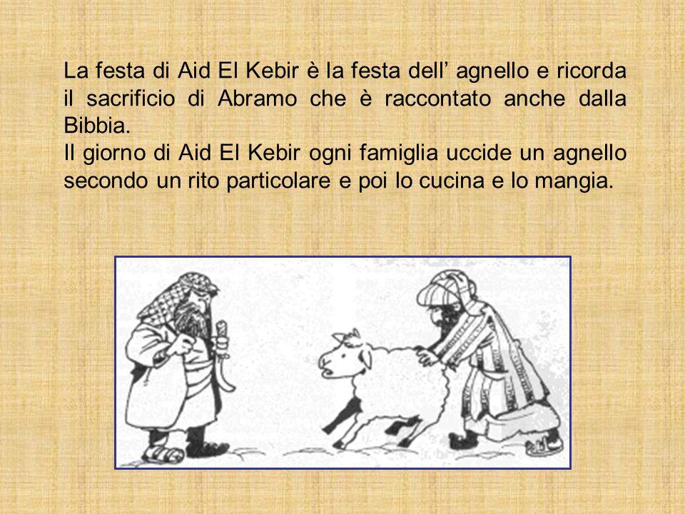 La festa di Aid El Kebir è la festa dell agnello e ricorda il sacrificio di Abramo che è raccontato anche dalla Bibbia. Il giorno di Aid El Kebir ogni