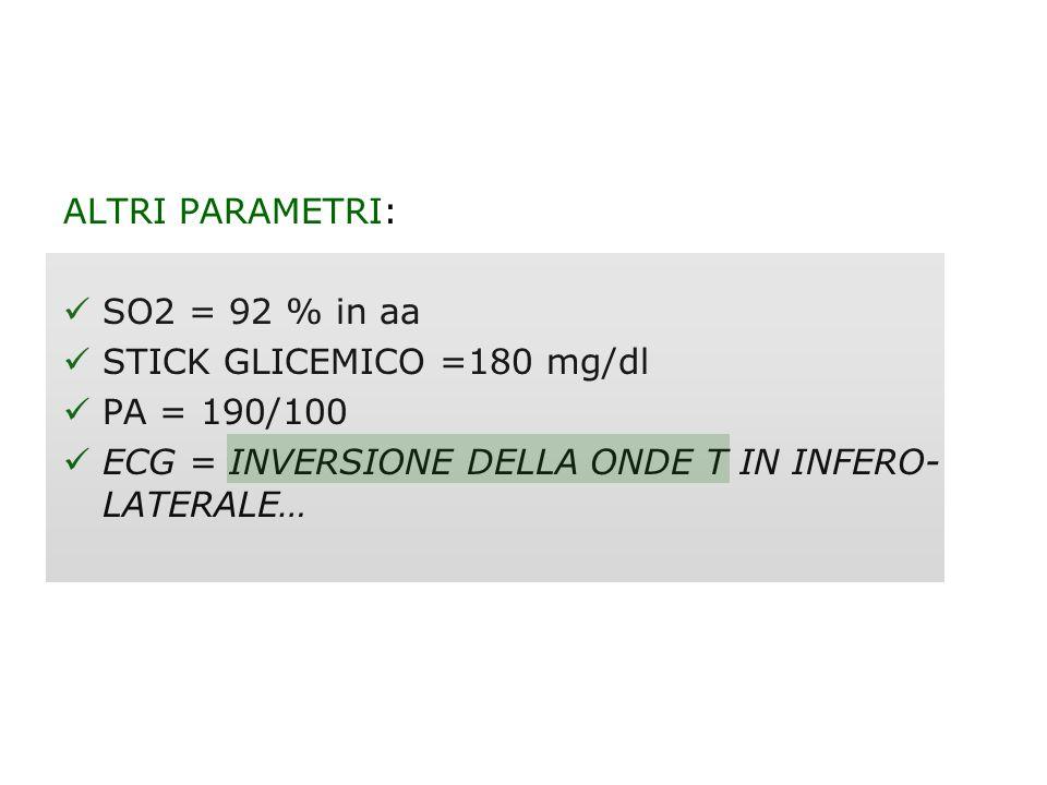 ALTRI PARAMETRI: SO2 = 92 % in aa STICK GLICEMICO =180 mg/dl PA = 190/100 ECG = INVERSIONE DELLA ONDE T IN INFERO- LATERALE…