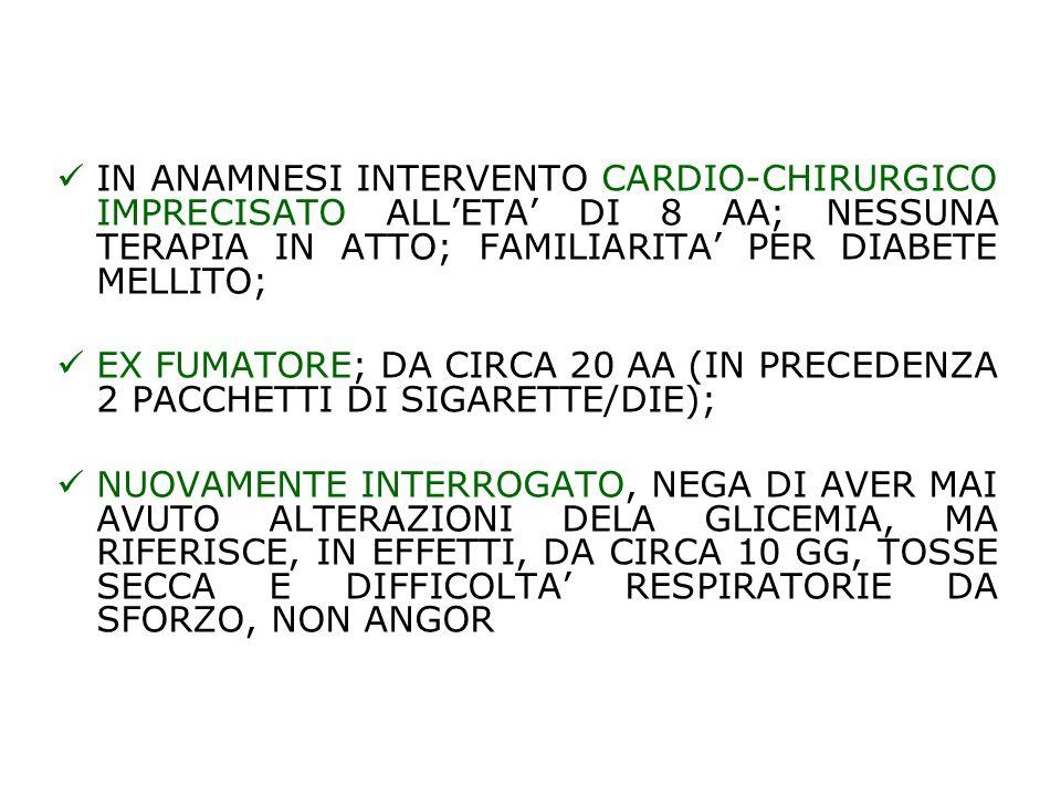 IN ANAMNESI INTERVENTO CARDIO-CHIRURGICO IMPRECISATO ALLETA DI 8 AA; NESSUNA TERAPIA IN ATTO; FAMILIARITA PER DIABETE MELLITO; EX FUMATORE; DA CIRCA 2