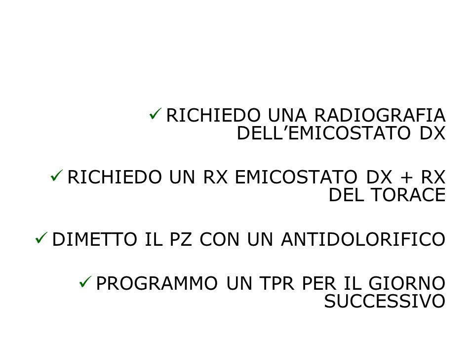 RICHIEDO UNA RADIOGRAFIA DELLEMICOSTATO DX RICHIEDO UN RX EMICOSTATO DX + RX DEL TORACE DIMETTO IL PZ CON UN ANTIDOLORIFICO PROGRAMMO UN TPR PER IL GIORNO SUCCESSIVO