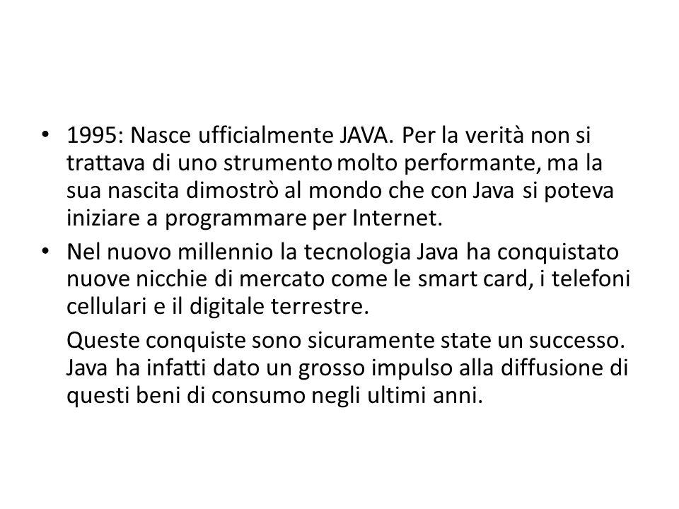 1995: Nasce ufficialmente JAVA. Per la verità non si trattava di uno strumento molto performante, ma la sua nascita dimostrò al mondo che con Java si