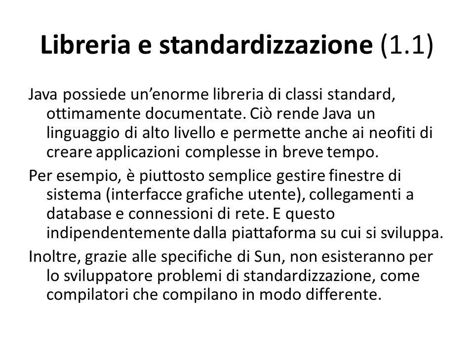 Libreria e standardizzazione (1.1) Java possiede unenorme libreria di classi standard, ottimamente documentate. Ciò rende Java un linguaggio di alto l