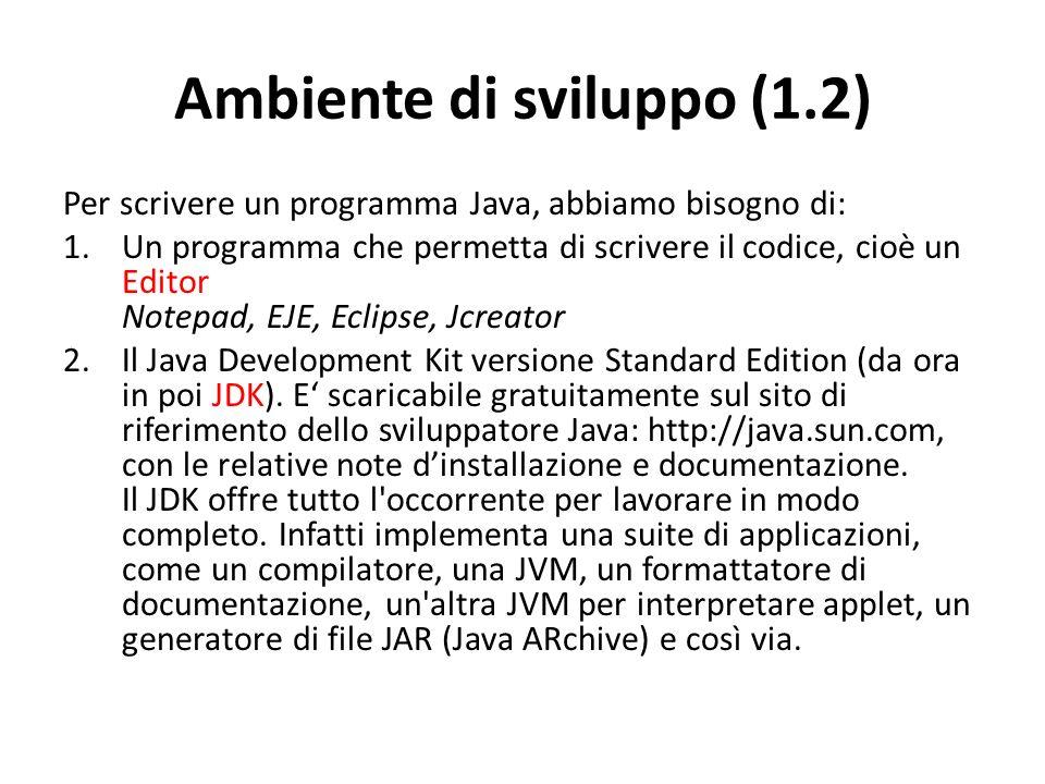 Ambiente di sviluppo (1.2) Per scrivere un programma Java, abbiamo bisogno di: 1.Un programma che permetta di scrivere il codice, cioè un Editor Notep