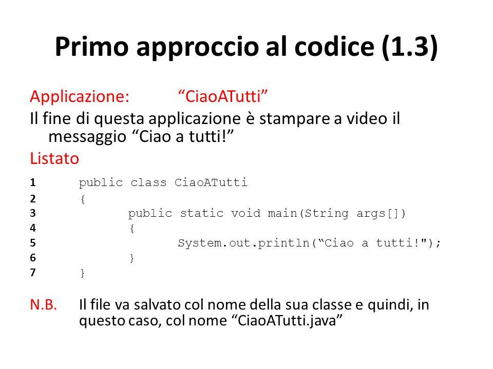 Primo approccio al codice (1.3) Applicazione: CiaoATutti Il fine di questa applicazione è stampare a video il messaggio Ciao a tutti! Listato 1 public