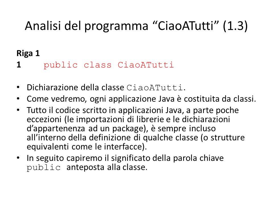 Analisi del programma CiaoATutti (1.3) Riga 1 1 public class CiaoATutti Dichiarazione della classe CiaoATutti. Come vedremo, ogni applicazione Java è