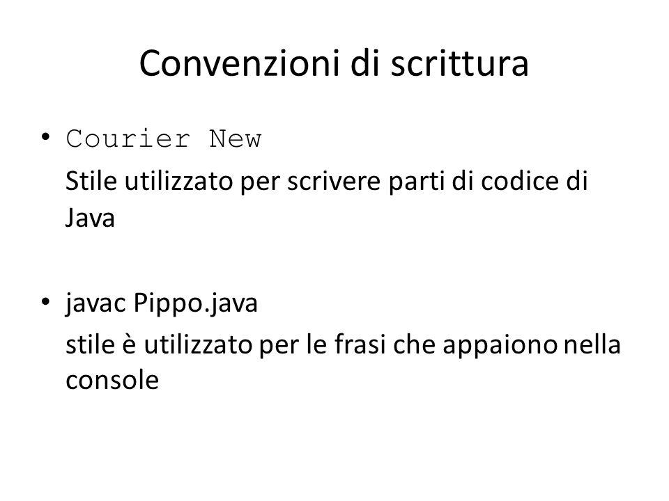 Convenzioni di scrittura Courier New Stile utilizzato per scrivere parti di codice di Java javac Pippo.java stile è utilizzato per le frasi che appaio