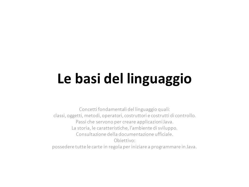 Le basi del linguaggio Concetti fondamentali del linguaggio quali: classi, oggetti, metodi, operatori, costruttori e costrutti di controllo. Passi che