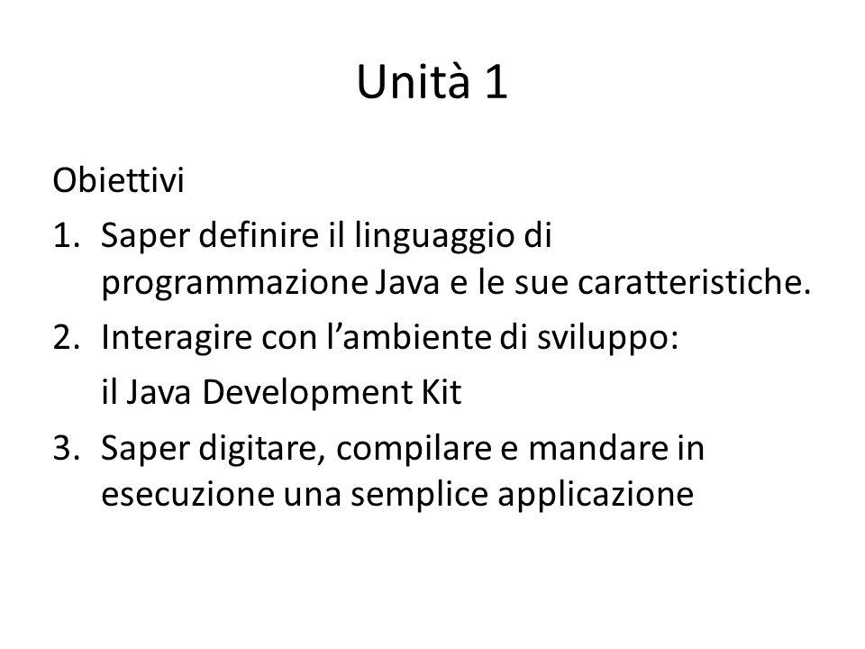 Unità 1 Obiettivi 1.Saper definire il linguaggio di programmazione Java e le sue caratteristiche. 2.Interagire con lambiente di sviluppo: il Java Deve
