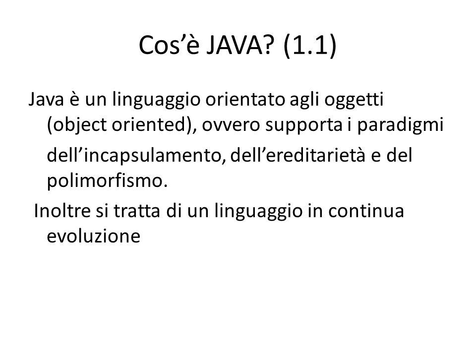 Cosè JAVA? (1.1) Java è un linguaggio orientato agli oggetti (object oriented), ovvero supporta i paradigmi dellincapsulamento, dellereditarietà e del