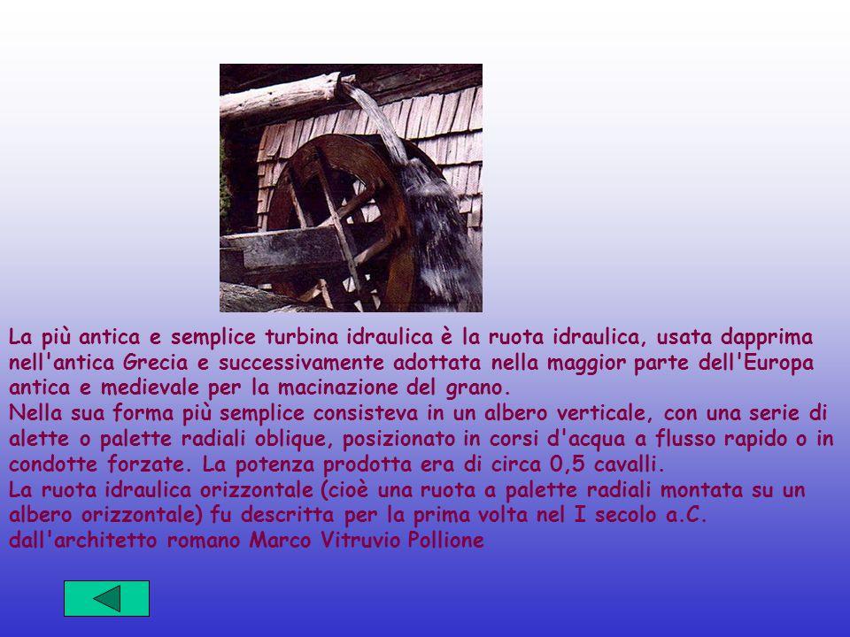 La più antica e semplice turbina idraulica è la ruota idraulica, usata dapprima nell'antica Grecia e successivamente adottata nella maggior parte dell