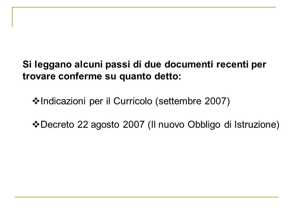 Si leggano alcuni passi di due documenti recenti per trovare conferme su quanto detto: Indicazioni per il Curricolo (settembre 2007) Decreto 22 agosto 2007 (Il nuovo Obbligo di Istruzione)