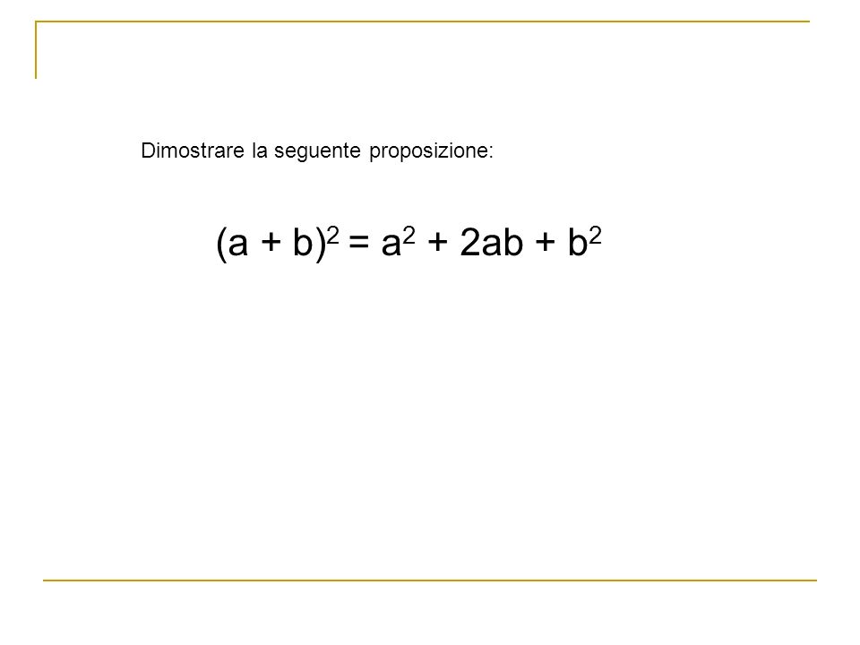 Dimostrare la seguente proposizione: (a + b) 2 = a 2 + 2ab + b 2