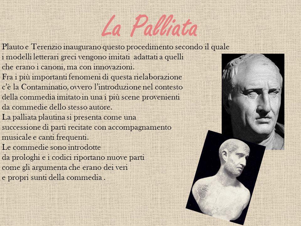 La Palliata Plauto e Terenzio inaugurano questo procedimento secondo il quale i modelli letterari greci vengono imitati adattati a quelli che erano i