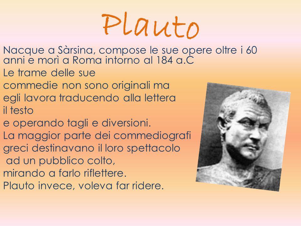 Plauto Nacque a Sàrsina, compose le sue opere oltre i 60 anni e morì a Roma intorno al 184 a.C Le trame delle sue commedie non sono originali ma egli