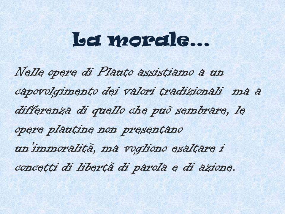 La morale… Nelle opere di Plauto assistiamo a un capovolgimento dei valori tradizionali ma a differenza di quello che può sembrare, le opere plautine