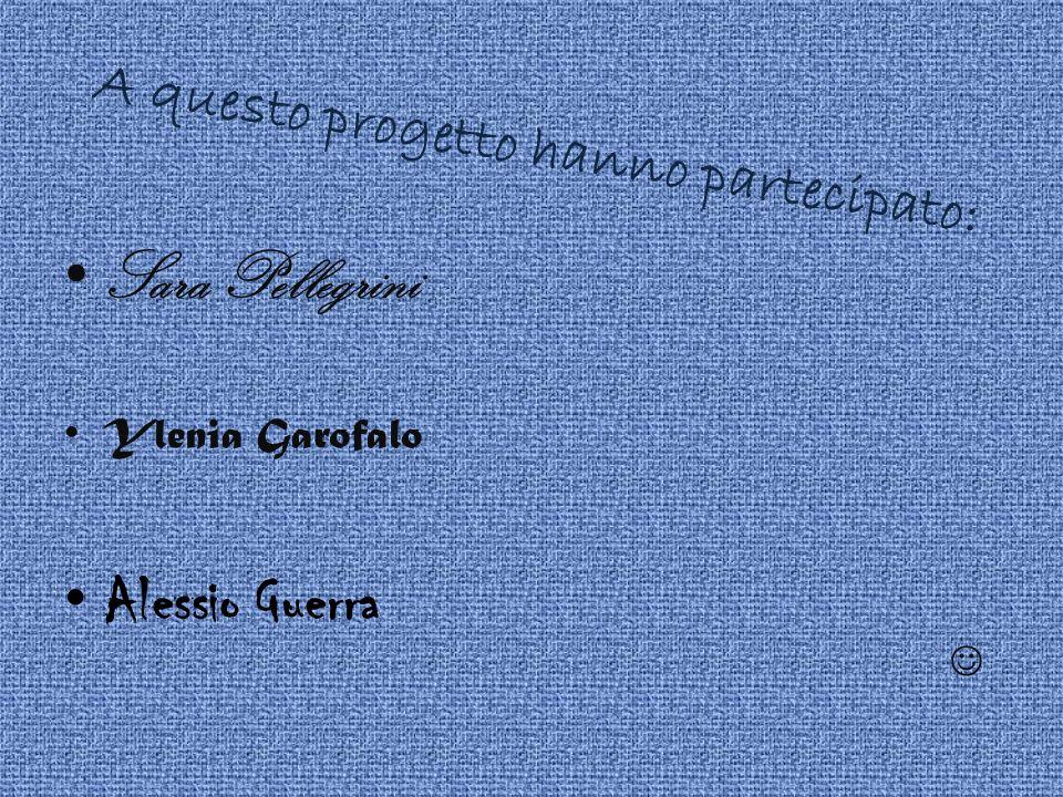 A questo progetto hanno partecipato: Sara Pellegrini Ylenia Garofalo Alessio Guerra