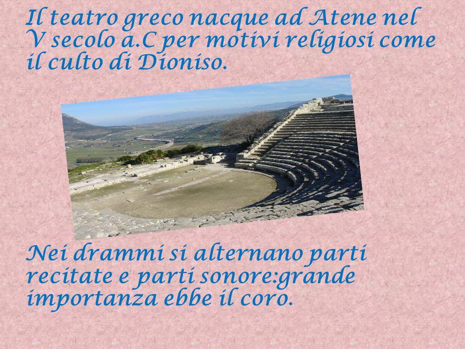 Il teatro greco nacque ad Atene nel V secolo a.C per motivi religiosi come il culto di Dioniso. Nei drammi si alternano parti recitate e parti sonore: