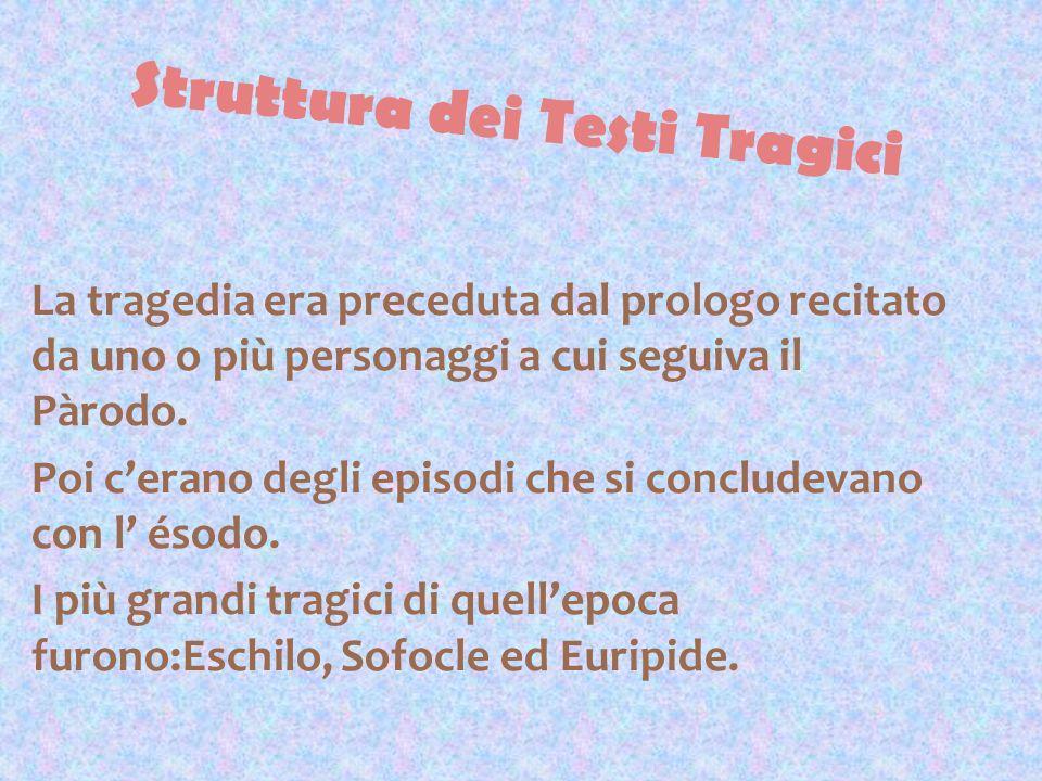 Struttura dei Testi Tragici La tragedia era preceduta dal prologo recitato da uno o più personaggi a cui seguiva il Pàrodo. Poi cerano degli episodi c
