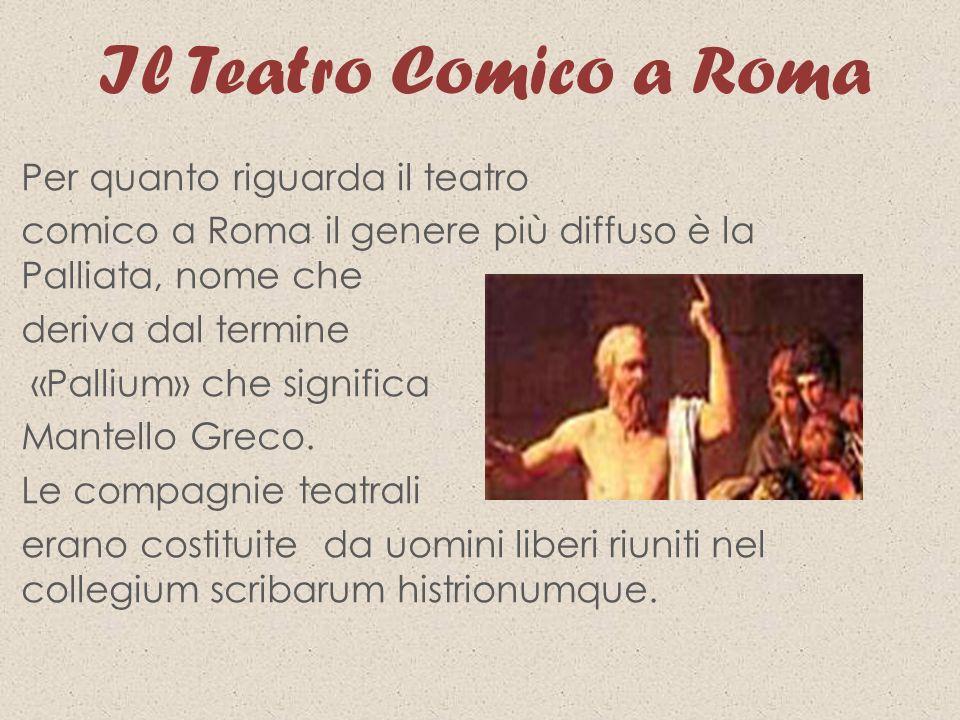 Il Teatro Comico a Roma Per quanto riguarda il teatro comico a Roma il genere più diffuso è la Palliata, nome che deriva dal termine «Pallium» che sig