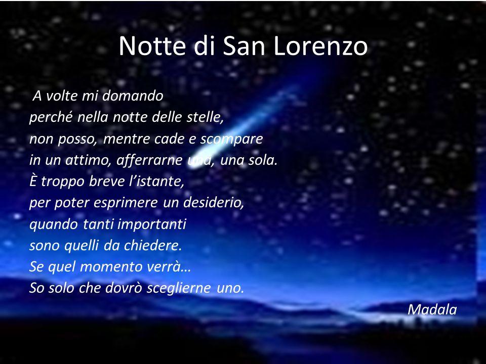 Notte di San Lorenzo A volte mi domando perché nella notte delle stelle, non posso, mentre cade e scompare in un attimo, afferrarne una, una sola.