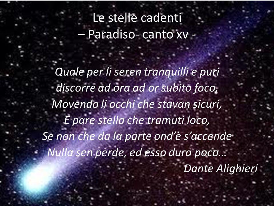 Le stelle cadenti – Paradiso- canto xv - Quale per li seren tranquilli e puri discorre ad ora ad or subito foco, Movendo li occhi che stavan sicuri, E pare stella che tramuti loco, Se non che da la parte ondè saccende Nulla sen perde, ed esso dura poco… Dante Alighieri 2