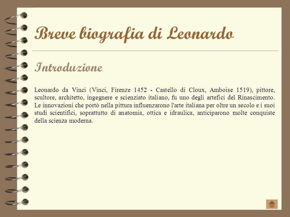 Breve biografia di Leonardo Introduzione Leonardo da Vinci (Vinci, Firenze 1452 - Castello di Cloux, Amboise 1519), pittore, scultore, architetto, ing