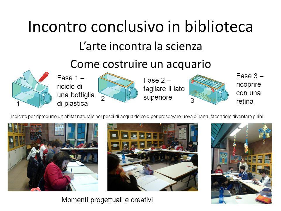 Incontro conclusivo in biblioteca Larte incontra la scienza Come costruire un acquario Fase 1 – riciclo di una bottiglia di plastica Fase 2 – tagliare