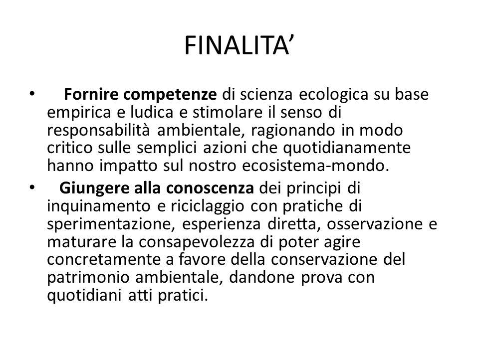 FINALITA Fornire competenze di scienza ecologica su base empirica e ludica e stimolare il senso di responsabilità ambientale, ragionando in modo criti