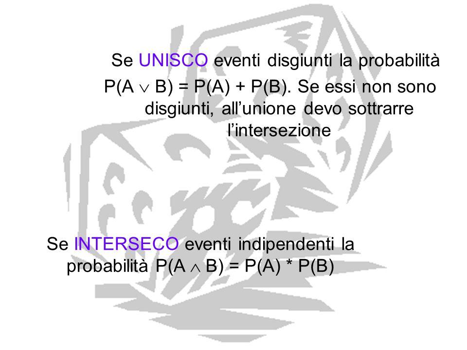 Se UNISCO eventi disgiunti la probabilità P(A B) = P(A) + P(B). Se essi non sono disgiunti, allunione devo sottrarre lintersezione Se INTERSECO eventi