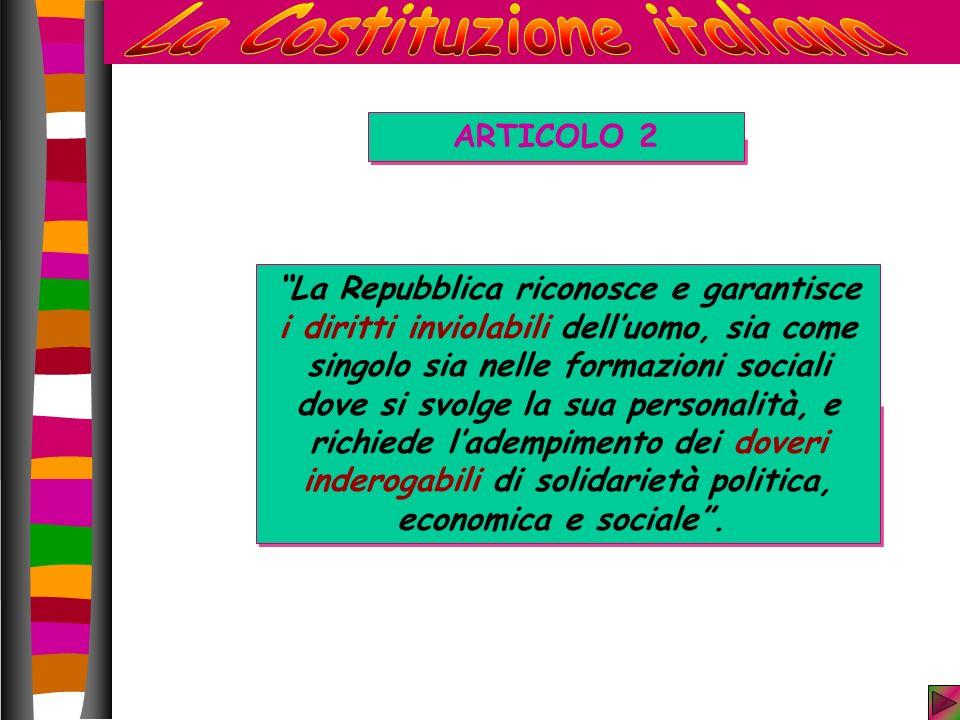 ARTICOLO 2 La Repubblica riconosce e garantisce i diritti inviolabili delluomo, sia come singolo sia nelle formazioni sociali dove si svolge la sua personalità, e richiede ladempimento dei doveri inderogabili di solidarietà politica, economica e sociale.
