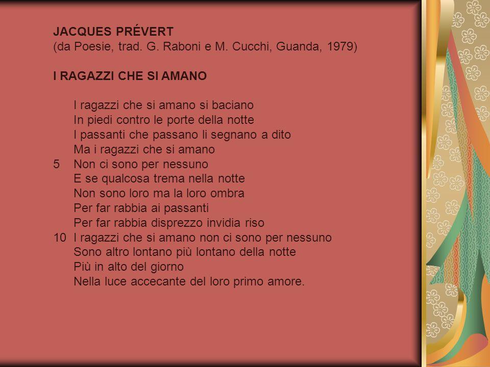JACQUES PRÉVERT (da Poesie, trad. G. Raboni e M. Cucchi, Guanda, 1979) I RAGAZZI CHE SI AMANO I ragazzi che si amano si baciano In piedi contro le por