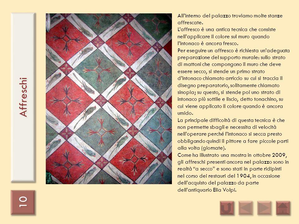 10 Affreschi Allinterno del palazzo troviamo molte stanze affrescate. Laffresco è una antica tecnica che consiste nellapplicare il colore sul muro qua