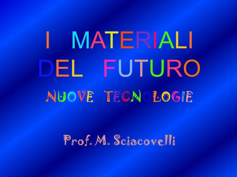 I MATERIALI DEL FUTURO NUOVE TECNOLOGIE Prof. M. Sciacovelli