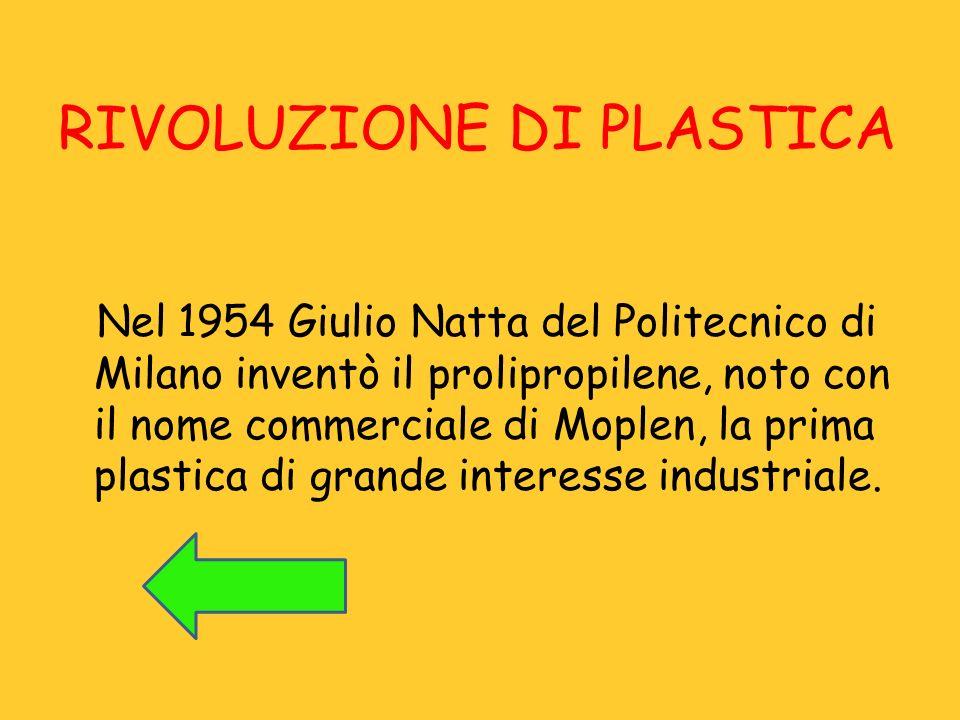 RIVOLUZIONE DI PLASTICA Nel 1954 Giulio Natta del Politecnico di Milano inventò il prolipropilene, noto con il nome commerciale di Moplen, la prima pl