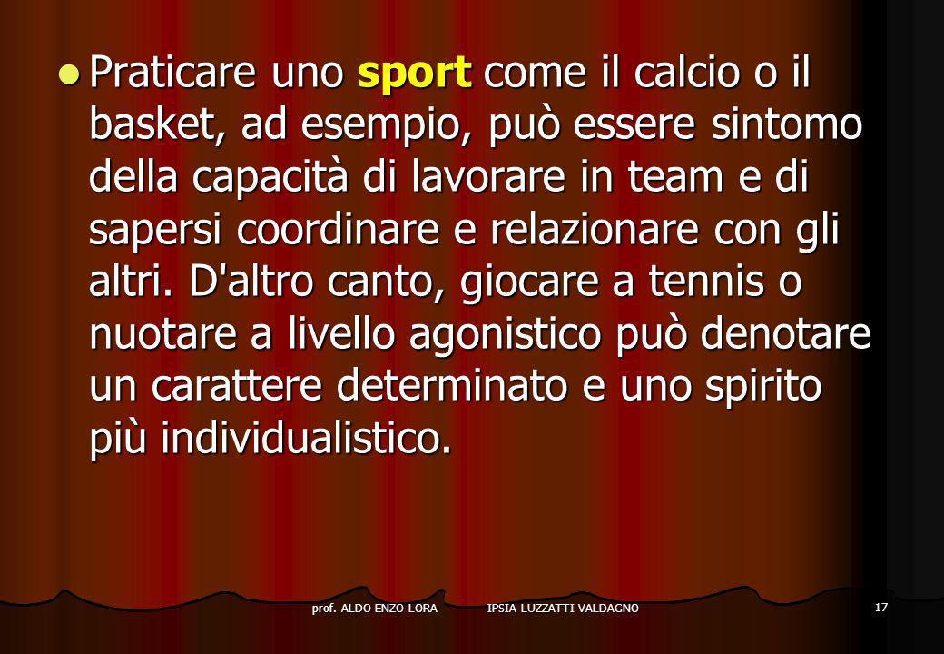 prof. ALDO ENZO LORA IPSIA LUZZATTI VALDAGNO 17 Praticare uno sport come il calcio o il basket, ad esempio, può essere sintomo della capacità di lavor